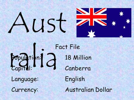 Aust ralia Fact File Population:18 Million Capital:Canberra Language:English Currency:Australian Dollar.