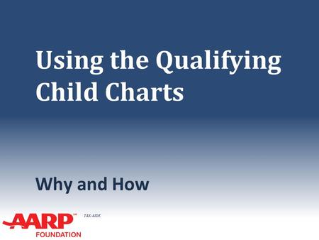 TAX-AIDE Using the Qualifying Child Charts Why and How.