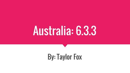 Australia: 6.3.3 By: Taylor Fox. Statistics Capital: Canberra Population: 23.13 million as of 2013 Currency: The Australian Dollar Prime Minister: Malcolm.