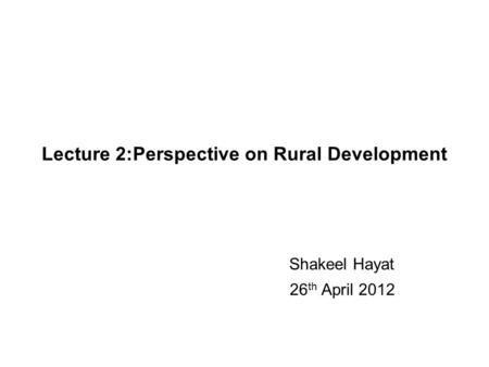 Lecture 2:Perspective on Rural Development Shakeel Hayat 26 th April 2012.