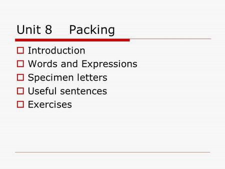 Unit 8 Packing  Introduction  Words and Expressions  Specimen letters  Useful sentences  Exercises.