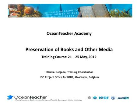 Claudia Delgado, Training Coordinator IOC Project Office for IODE, Oostende, Belgium OceanTeacher Academy Preservation of Books and Other Media Training.