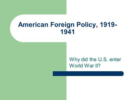 American Foreign Policy, 1919- 1941 Why did the U.S. enter World War II?