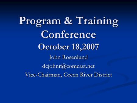 Program & Training Conference October 18,2007 John Rosenlund Vice-Chairman, Green River District.