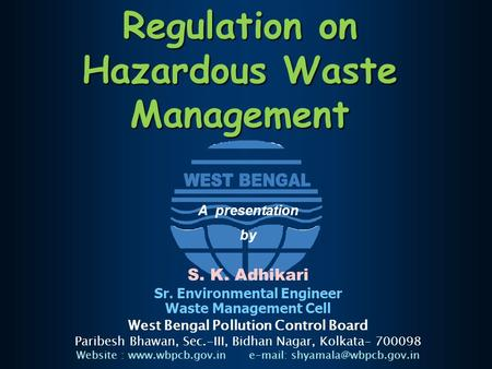 Regulation on Hazardous Waste Management A presentation by S. K. Adhikari Sr. Environmental Engineer Waste Management Cell West Bengal Pollution Control.