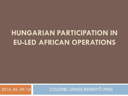HUNGARIAN PARTICIPATION IN EU-LED AFRICAN OPERATIONS 2016. 06. 09-10. COLONEL JÁNOS BESENYŐ (PhD)