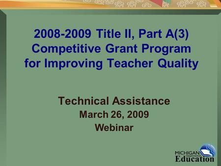 2008-2009 Title II, Part A(3) Competitive Grant Program for Improving Teacher Quality Technical Assistance March 26, 2009 Webinar.