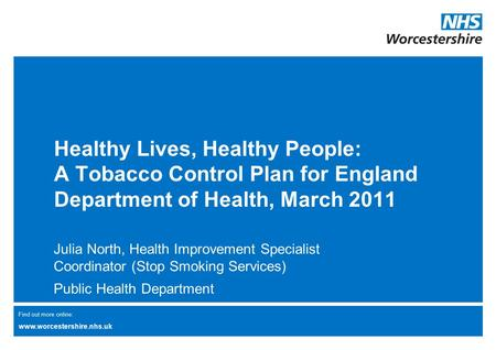 Find out more online: www.worcestershire.nhs.uk Healthy Lives, Healthy People: A Tobacco Control Plan for England Department of Health, March 2011 Julia.