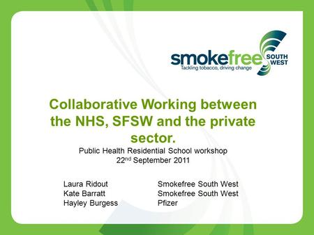 Collaborative Working between the NHS, SFSW and the private sector. Public Health Residential School workshop 22 nd September 2011 Laura Ridout Smokefree.