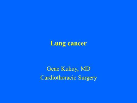 Lung cancer Gene Kukuy, MD Cardiothoracic Surgery.
