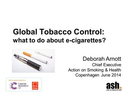 Global Tobacco Control: what to do about e-cigarettes? Deborah Arnott Chief Executive Action on Smoking & Health Copenhagen June 2014.
