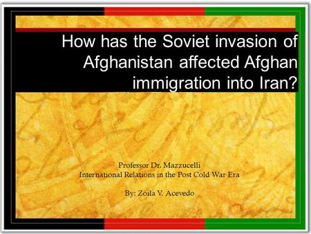 How has the Soviet invasion of Afghanistan affected Afghan immigration into Iran? Professor Dr. Mazzucelli International Relations in the Post Cold War.