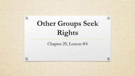 Other Groups Seek Rights Chapter 29, Lesson #4. The Battle for Women's Rights 1963: Equal Pay Act Equal pay for equal work 1966: NOW (National Organization.