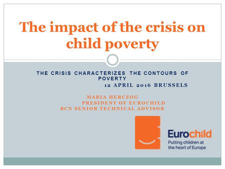 THE CRISIS CHARACTERIZES THE CONTOURS OF POVERTY 12 APRIL 2016 BRUSSELS MARIA HERCZOG PRESIDENT OF EUROCHILD BCN SENIOR TECHNICAL ADVISOR The impact of.