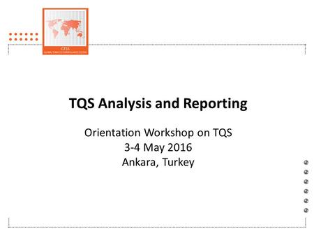TQS Analysis and Reporting Orientation Workshop on TQS 3-4 May 2016 Ankara, Turkey.