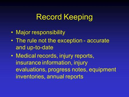 Record Keeping Major responsibility The rule not the exception - accurate and up-to-date Medical records, injury reports, insurance information, injury.