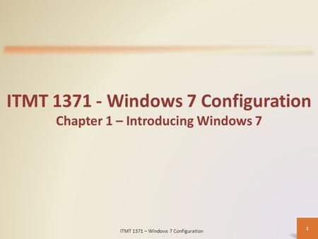 ITMT 1371 - Windows 7 Configuration Chapter 1 – Introducing Windows 7 ITMT 1371 – Windows 7 Configuration 1.