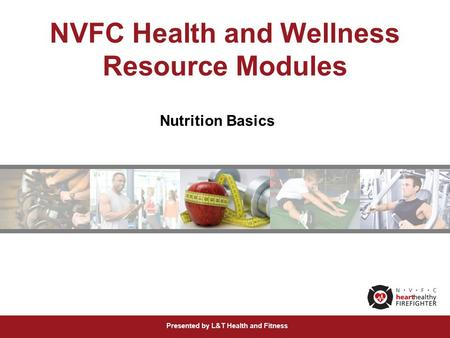 Presented by L&T Health and Fitness NVFC Health and Wellness Resource Modules Nutrition Basics.