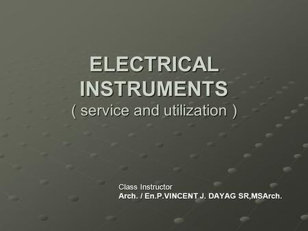 ELECTRICAL INSTRUMENTS ( service and utilization ) Class Instructor Arch. / En.P.VINCENT J. DAYAG SR,MSArch.