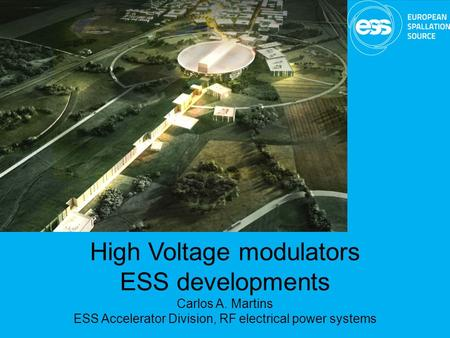 High Voltage modulators ESS developments Carlos A. Martins ESS Accelerator Division, RF electrical power systems.
