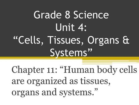 "Grade 8 Science Unit 4: ""Cells, Tissues, Organs & Systems"" Chapter 11: ""Human body cells are organized as tissues, organs and systems."""