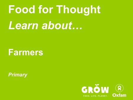 Food for Thought Learn about… Farmers Primary. Become an active Global Citizen!