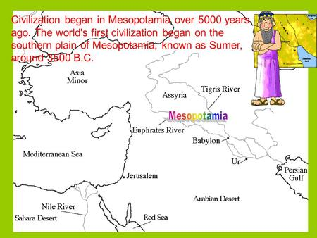 Civilization began in Mesopotamia over 5000 years ago. The world's first civilization began on the southern plain of Mesopotamia, known as Sumer, around.