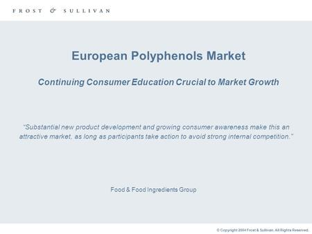 © Copyright 2004 Frost & Sullivan. All Rights Reserved. European Polyphenols Market Continuing Consumer Education Crucial to Market Growth Food & Food.
