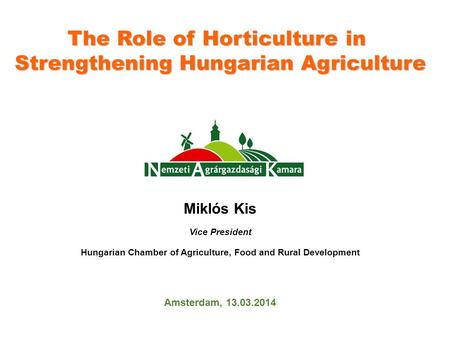 The Role of Horticulture in Strengthening Hungarian Agriculture Miklós Kis Vice President Hungarian Chamber of Agriculture, Food and Rural Development.