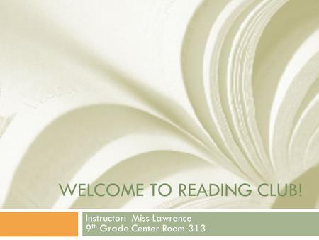 WELCOME TO READING CLUB! Instructor: Miss Lawrence 9 th Grade Center Room 313.