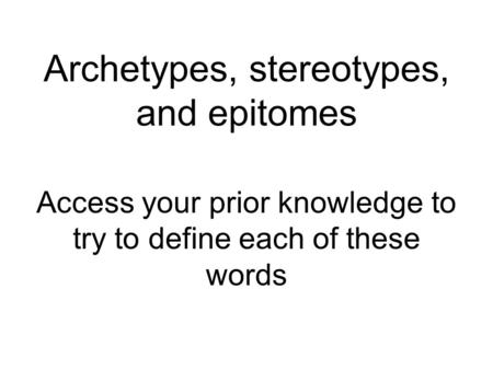 Archetypes, stereotypes, and epitomes Access your prior knowledge to try to define each of these words.