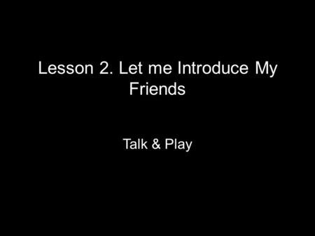 Lesson 2. Let me Introduce My Friends Talk & Play.