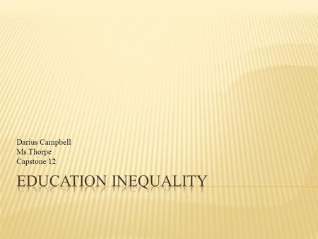 Darius Campbell Ms.Thorpe Capstone 12. CORE QUESTION & SUB QUESTION STEPS TO COMPLETIONS  Why is there inequality in education?  Can education ever.