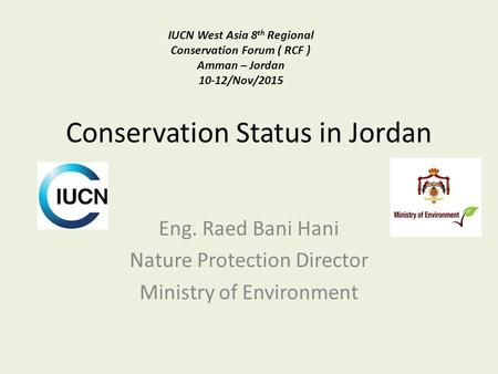 Conservation Status in Jordan Eng. Raed Bani Hani Nature Protection Director Ministry of Environment IUCN West Asia 8 th Regional Conservation Forum (