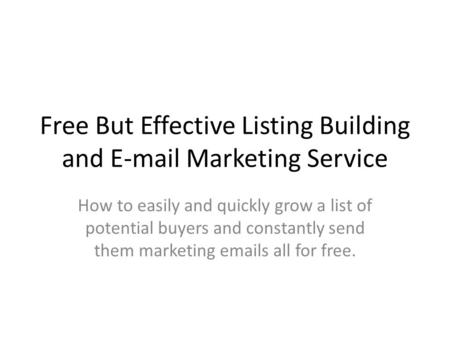 Free But Effective Listing Building and E-mail Marketing Service How to easily and quickly grow a list of potential buyers and constantly send them marketing.