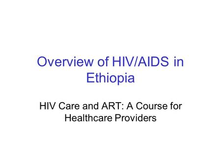Overview of HIV/AIDS in Ethiopia HIV Care and ART: A Course for Healthcare Providers.