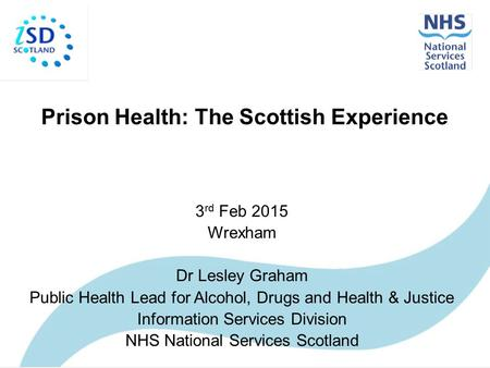 Prison Health: The Scottish Experience 3 rd Feb 2015 Wrexham Dr Lesley Graham Public Health Lead for Alcohol, Drugs and Health & Justice Information Services.