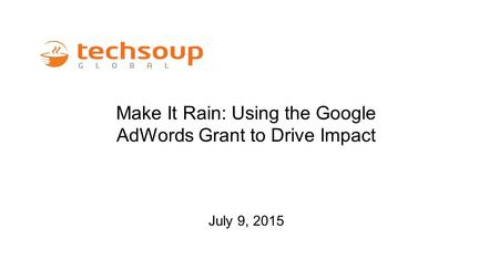 Make It Rain: Using the <strong>Google</strong> AdWords Grant <strong>to</strong> <strong>Drive</strong> Impact July 9, 2015.