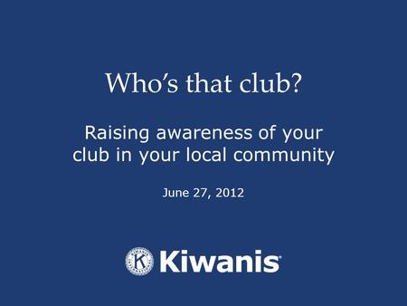 Who's that club? Raising awareness of your club in your local community June 27, 2012.