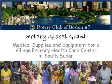 Rotary Global Grant Medical Supplies and Equipment for a Village Primary Health Care Center in South Sudan.