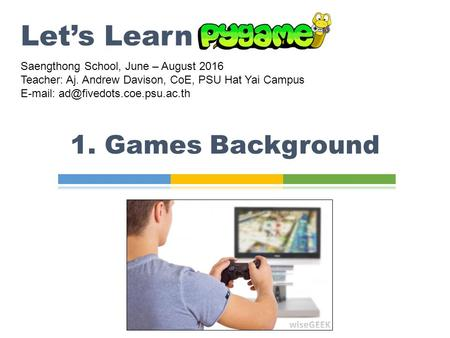 1. Games Background Let's Learn Saengthong School, June – August 2016 Teacher: Aj. Andrew Davison, CoE, PSU Hat Yai Campus