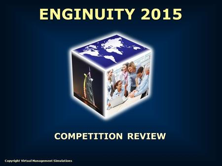 COMPETITION REVIEW ENGINUITY 2015 Copyright Virtual Management Simulations.