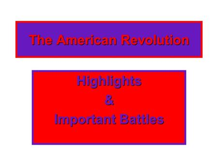 The American Revolution Highlights& Important Battles.