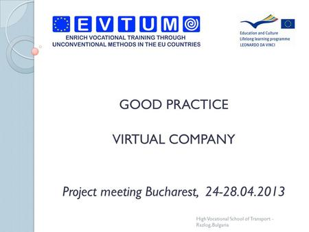 GOOD PRACTICE VIRTUAL COMPANY Project meeting Bucharest, 24-28.04.2013 High Vocational School of Transport - Razlog, Bulgaria.