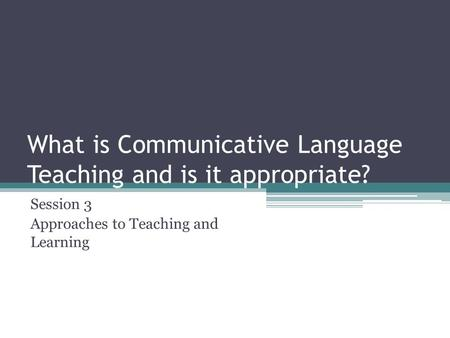 What is Communicative Language Teaching and is it appropriate? Session 3 Approaches to Teaching and Learning.