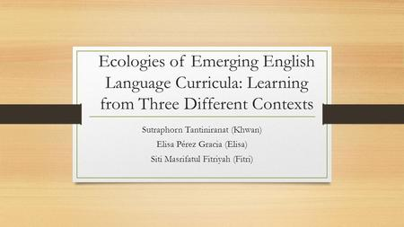 Ecologies of Emerging English Language Curricula: Learning from Three Different Contexts Sutraphorn Tantiniranat (Khwan) Elisa Pérez Gracia (Elisa) Siti.