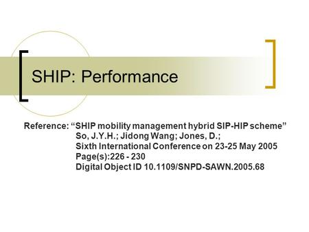 "SHIP: Performance Reference: ""SHIP mobility management hybrid SIP-HIP scheme"" So, J.Y.H.; Jidong Wang; Jones, D.; Sixth International Conference on 23-25."