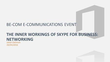 Johan Delimon 26/04/2016 BE-COM E-COMMUNICATIONS EVENT THE INNER WORKINGS OF SKYPE FOR BUSINESS: NETWORKING.