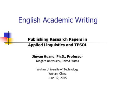 Publishing Research Papers in Applied Linguistics and TESOL Jinyan Huang, Ph.D., Professor Niagara University, United States Wuhan University of Technology.