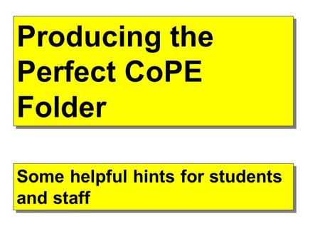 Producing the Perfect CoPE Folder Some helpful hints for students and staff.